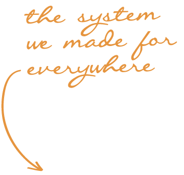 the system we made for everywhere